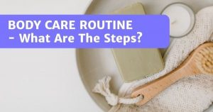 5-Step Body Care Routine For Gorgeous Skin – What Are The Steps?
